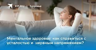 Ментальное здоровье: как справиться с усталостью и нервным ...