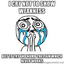 I cry not to show weakness but to try and numb the pain which ... via Relatably.com