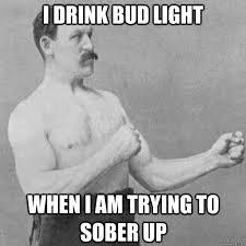 I drink Bud Light When I am trying to sober up - Misc - quickmeme via Relatably.com