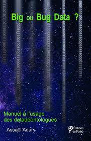 """Résultat de recherche d'images pour """"Big et bug data ? : manuel à l'usage des datadéontologues/ Assaël Adary.  - [Paris] : Editions du Palio, DL 2017."""""""