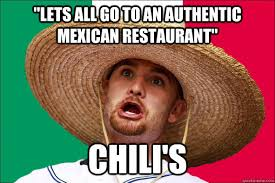 "LETS ALL GO TO AN AUTHENTIC MEXICAN RESTAURANT"" CHILI's - Not ... via Relatably.com"