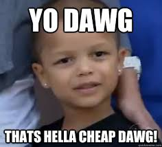 Yo Dawg Thats hella cheap dawg! - young fchamp - quickmeme via Relatably.com