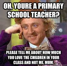Oh, youre a primary school teacher? Please tell me about how much ... via Relatably.com