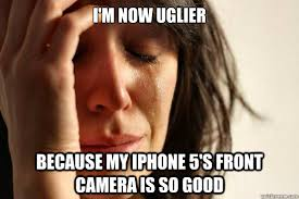 i'm now uglier because my iphone 5's front camera is so good ... via Relatably.com