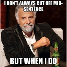 I Don't Always Cut Off Mid-sentence But When I Do ● Create Meme via Relatably.com