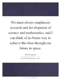 We must always emphasize research and development of science and mathematics  and I can think PictureQuotes com