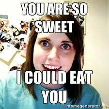 You are so sweet I could eat you - Overly Attached Girlfriend 2 ... via Relatably.com