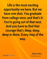 andrew shue graduation quotes quotehd life is the most exciting opportunity we have but we have one shot you