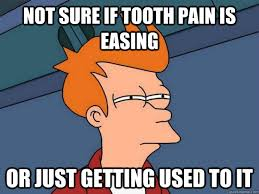 Not sure if tooth pain is easing Or just getting used to it ... via Relatably.com