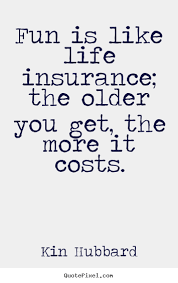 Quotes about life - Fun is like life insurance; the older you get,.. via Relatably.com