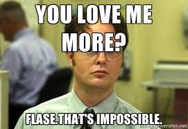 You love me more? Flase.That's impossible. - Dwight Meme | Meme ... via Relatably.com