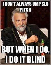 I don't always ump slo pitch but when I do, I do it blind - The ... via Relatably.com