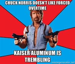 chuck Norris doesn't like forced overtime Kaiser aluminum is ... via Relatably.com