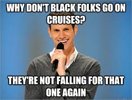 why don't black folks go on cruises? they're not falling for that ... via Relatably.com