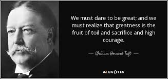 William Howard Taft quote: We must dare to be great; and we must ... via Relatably.com