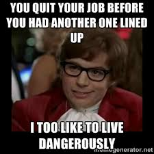 You quit your job before you had another one lined up I too like ... via Relatably.com