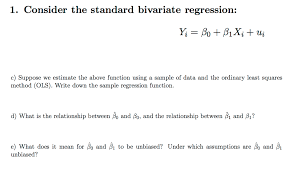 consider the standard bivariate regression y i b chegg com show transcribed image text consider the standard bivariate regression y i beta 0 beta 1 x i u i suppose we estimate the above function using a sample