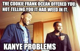 Kanye Problems Meme   THE COOKIE FRANK OCEAN OFFERED YOU, NOT ... via Relatably.com
