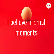 I believe in small moments