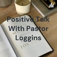 Positive Talk With Pastor Loggins