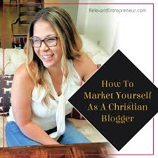 how to market yourself as a christian blogger relevant entrepreneur becoming a blogger is also becoming an expert in marketing your own work and showing what you can offer to your readers as a new blogger you will quickly