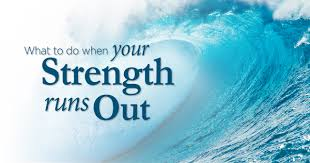 what to do when your strength runs out ministries