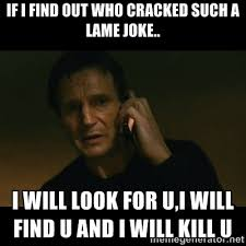 If i find out who cracked such a lame joke.. I will look for u,i ... via Relatably.com