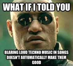 What if I told you Blaring loud techno music in songs doesn't ... via Relatably.com