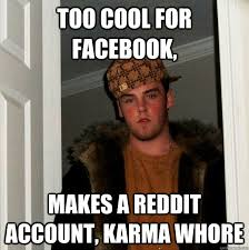 too cool for facebook, makes a reddit account, karma whore ... via Relatably.com