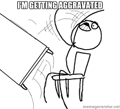 I'M GETTING AGGRAVATED - Desk Flip Rage Guy | Meme Generator via Relatably.com