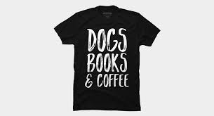 Dogs <b>Books</b> & <b>Coffee</b> T <b>Shirt</b> By Kapotka Design By Humans