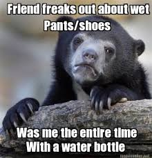 Meme Maker - Friend freaks out about wet Pants/shoes With a water ... via Relatably.com